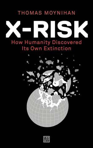 X-Risk: How Humanity Discovered Its Own Extinction